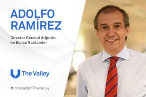 #InnovaciónTheValley: Adolfo Ramírez, Director Adjunto del Banco Santander, habla de su experiencia